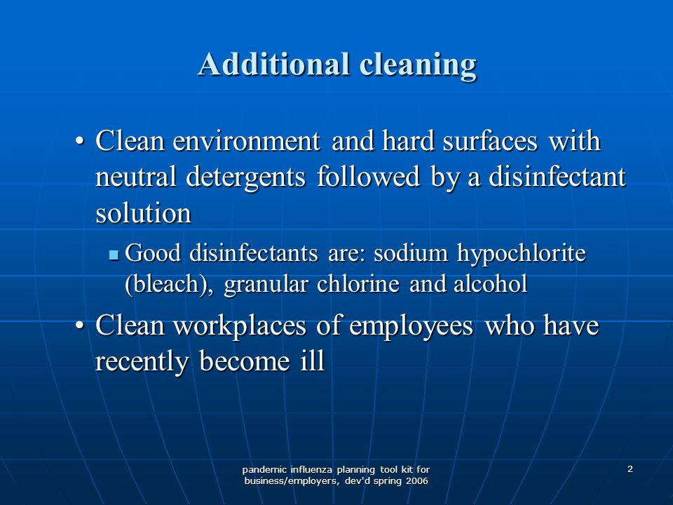 pandemic influenza planning tool kit for business/employers, dev d spring 2006 2 Additional cleaning Clean environment and hard surfaces with neutral detergents followed by a disinfectant solutionClean environment and hard surfaces with neutral detergents followed by a disinfectant solution Good disinfectants are: sodium hypochlorite (bleach), granular chlorine and alcohol Good disinfectants are: sodium hypochlorite (bleach), granular chlorine and alcohol Clean workplaces of employees who have recently become illClean workplaces of employees who have recently become ill