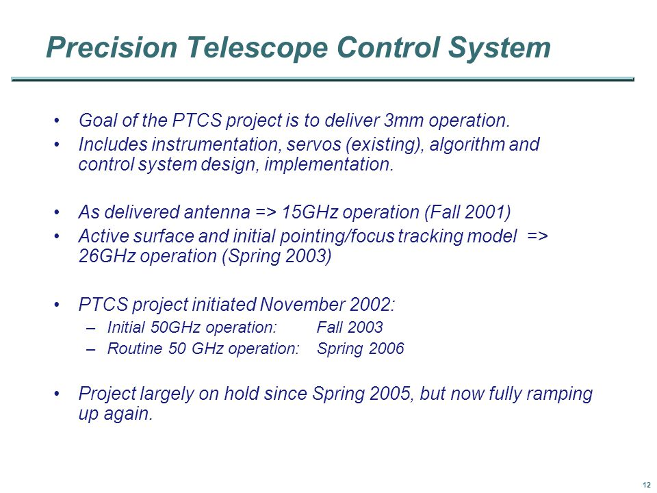 12 Precision Telescope Control System Goal of the PTCS project is to deliver 3mm operation.