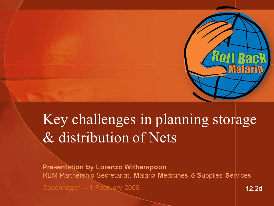 Key challenges in planning storage & distribution of Nets Presentation by Lorenzo Witherspoon RBM Partnership Secretariat, Malaria Medicines & Supplies Services Copenhagen – 1 February 2006 12.2d