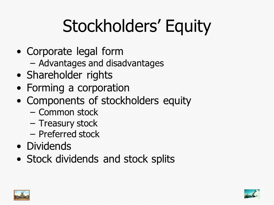 Stockholders' Equity Corporate legal form –Advantages and disadvantages Shareholder rights Forming a corporation Components of stockholders equity –Common stock –Treasury stock –Preferred stock Dividends Stock dividends and stock splits