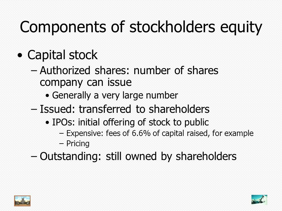 Components of stockholders equity Capital stock –Authorized shares: number of shares company can issue Generally a very large number –Issued: transferred to shareholders IPOs: initial offering of stock to public –Expensive: fees of 6.6% of capital raised, for example –Pricing –Outstanding: still owned by shareholders