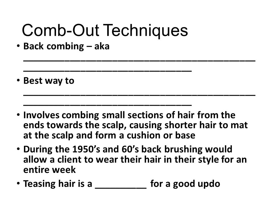 Comb-Out Techniques Back combing – aka ____________________________________________ ________________________________ Best way to _____________________