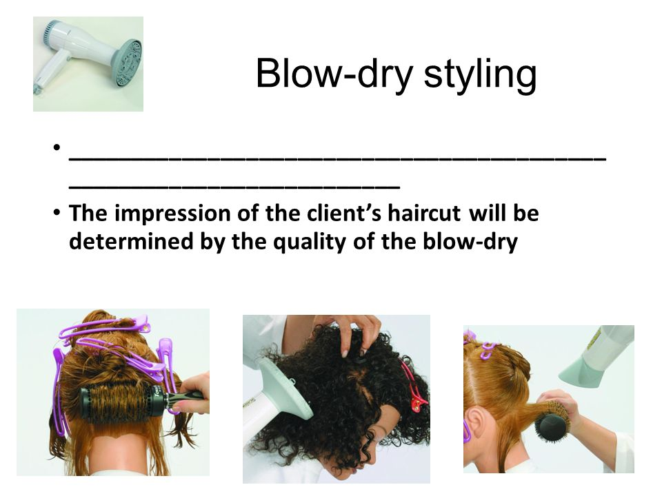 Blow-dry styling __________________________________________ __________________________ The impression of the client's haircut will be determined by th