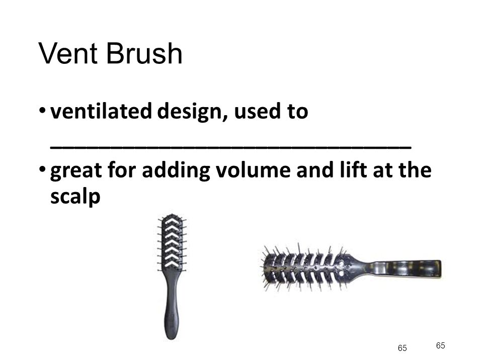 Vent Brush ventilated design, used to ______________________________ great for adding volume and lift at the scalp 65