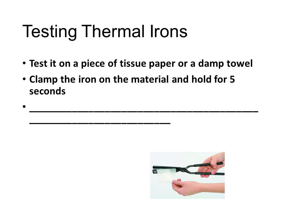 Testing Thermal Irons Test it on a piece of tissue paper or a damp towel Clamp the iron on the material and hold for 5 seconds _______________________
