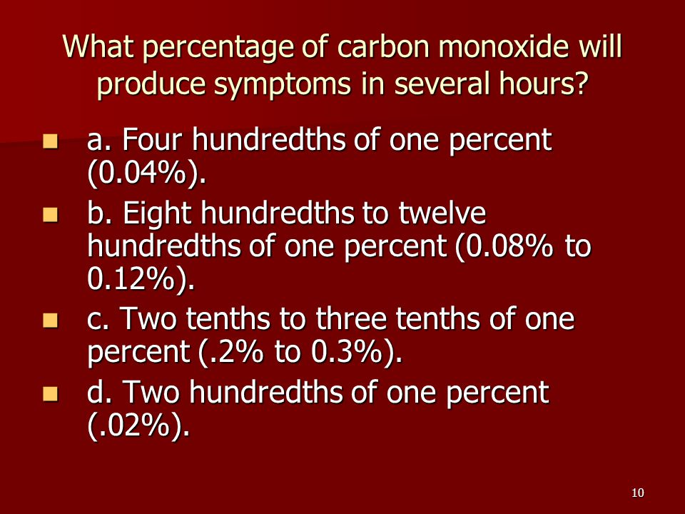 10 What percentage of carbon monoxide will produce symptoms in several hours? a. Four hundredths of one percent (0.04%). a. Four hundredths of one per