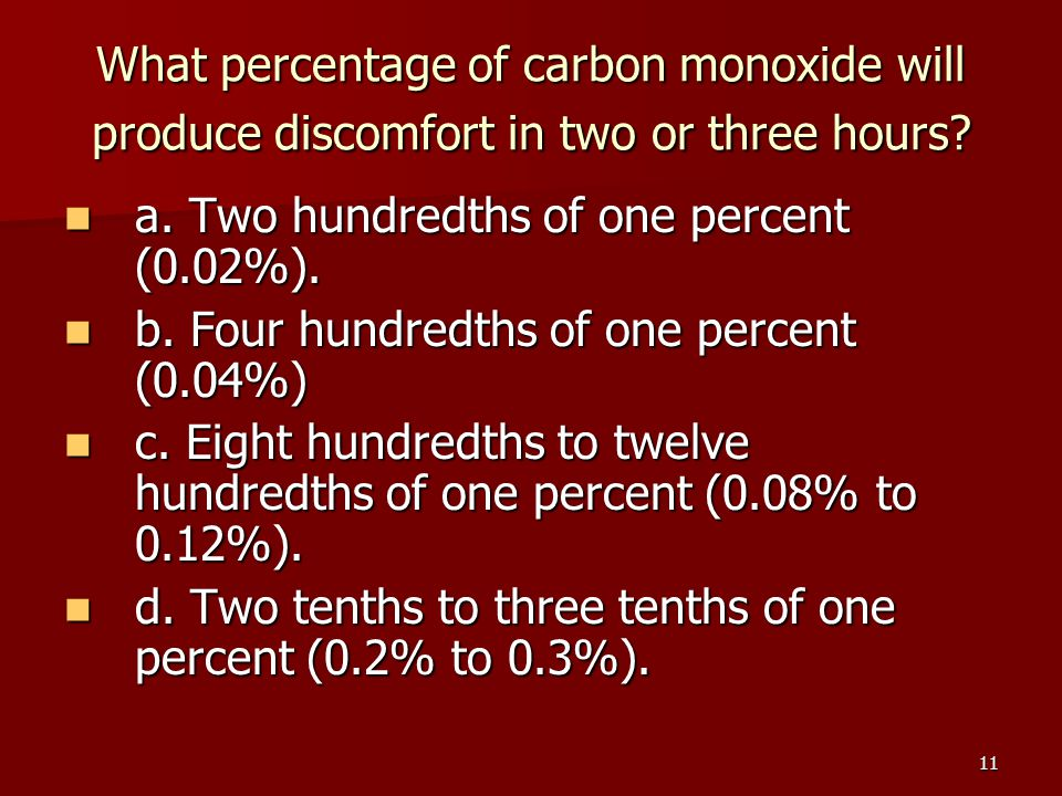 11 What percentage of carbon monoxide will produce discomfort in two or three hours? a. Two hundredths of one percent (0.02%). a. Two hundredths of on