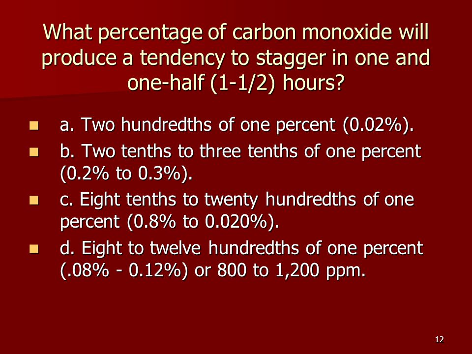 12 What percentage of carbon monoxide will produce a tendency to stagger in one and one-half (1-1/2) hours? a. Two hundredths of one percent (0.02%).