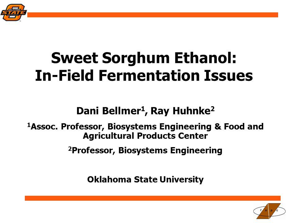 Sweet Sorghum Ethanol: In-Field Fermentation Issues Dani Bellmer 1, Ray Huhnke 2 1 Assoc.
