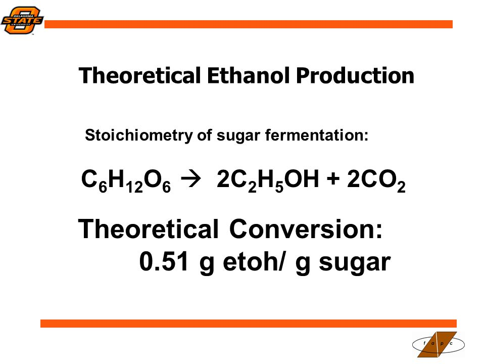 Theoretical Ethanol Production Stoichiometry of sugar fermentation: C 6 H 12 O 6  2C 2 H 5 OH + 2CO 2 Theoretical Conversion: 0.51 g etoh/ g sugar