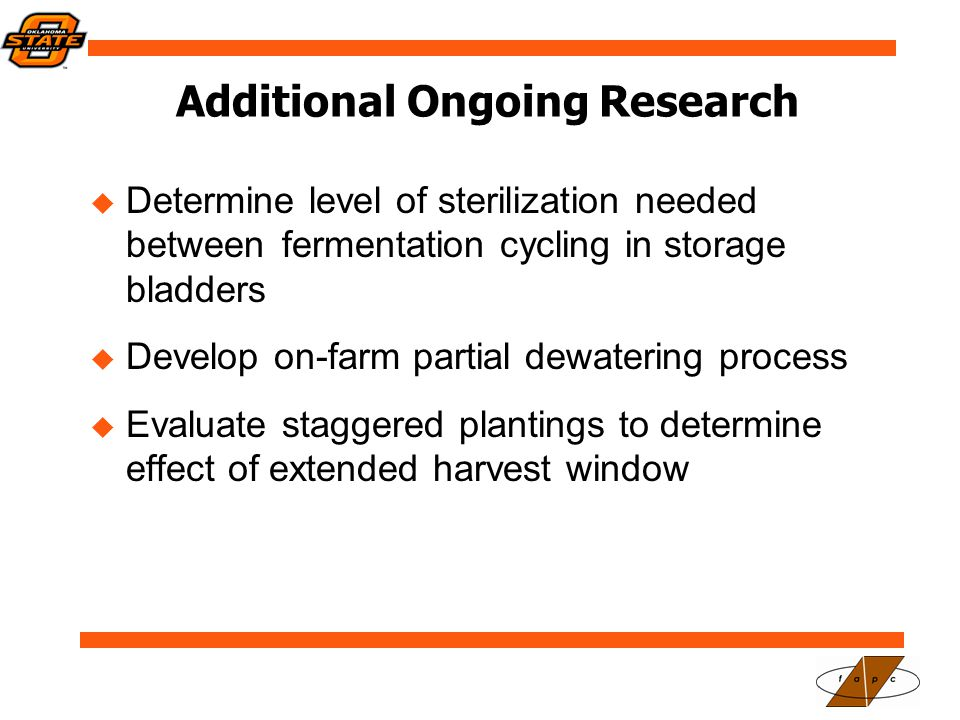 Additional Ongoing Research  Determine level of sterilization needed between fermentation cycling in storage bladders  Develop on-farm partial dewatering process  Evaluate staggered plantings to determine effect of extended harvest window