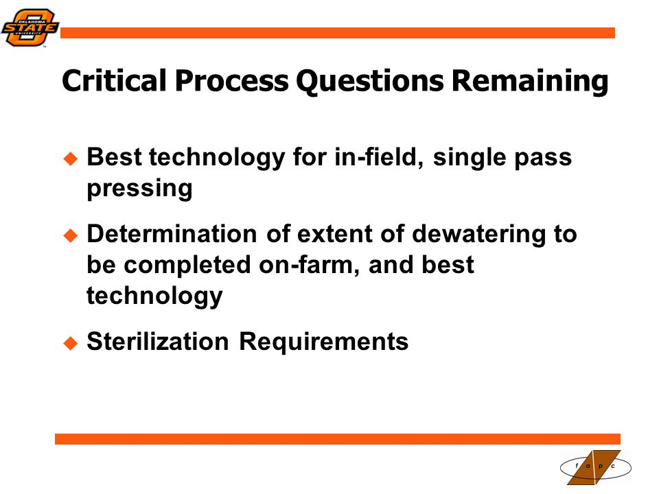 Critical Process Questions Remaining  Best technology for in-field, single pass pressing  Determination of extent of dewatering to be completed on-farm, and best technology  Sterilization Requirements
