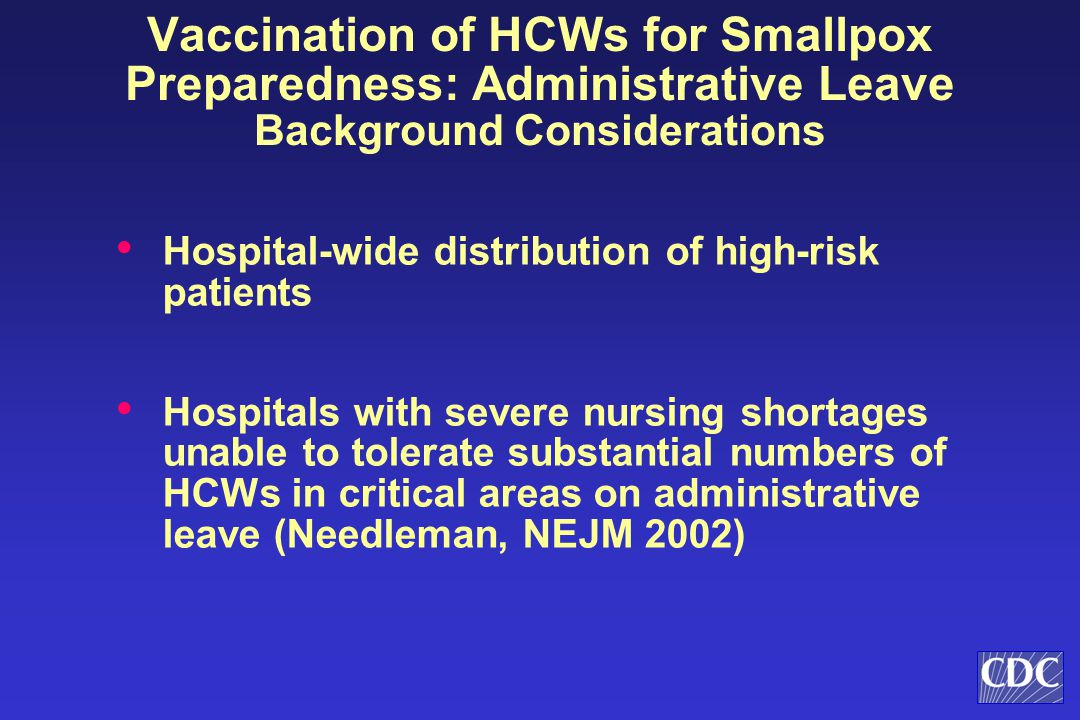 Vaccination of HCWs for Smallpox Preparedness: Administrative Leave Background Considerations Hospital-wide distribution of high-risk patients Hospitals with severe nursing shortages unable to tolerate substantial numbers of HCWs in critical areas on administrative leave (Needleman, NEJM 2002)