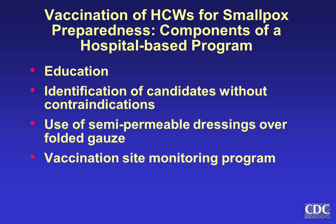 Vaccination of HCWs for Smallpox Preparedness: Components of a Hospital-based Program Education Identification of candidates without contraindications Use of semi-permeable dressings over folded gauze Vaccination site monitoring program