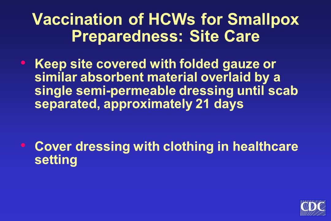Keep site covered with folded gauze or similar absorbent material overlaid by a single semi-permeable dressing until scab separated, approximately 21 days Cover dressing with clothing in healthcare setting Vaccination of HCWs for Smallpox Preparedness: Site Care