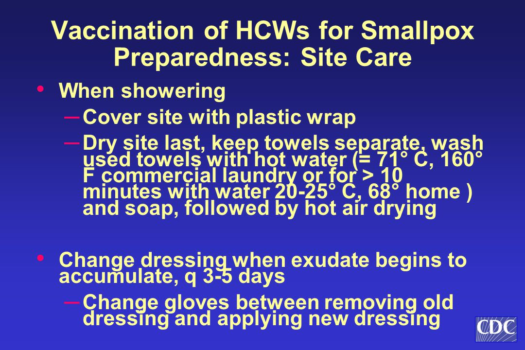 When showering ─ Cover site with plastic wrap ─ Dry site last, keep towels separate, wash used towels with hot water (= 71° C, 160° F commercial laundry or for > 10 minutes with water 20-25° C, 68° home ) and soap, followed by hot air drying Change dressing when exudate begins to accumulate, q 3-5 days ─ Change gloves between removing old dressing and applying new dressing Vaccination of HCWs for Smallpox Preparedness: Site Care
