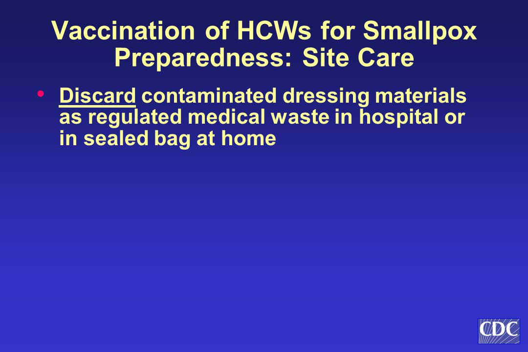 Discard contaminated dressing materials as regulated medical waste in hospital or in sealed bag at home Vaccination of HCWs for Smallpox Preparedness: Site Care