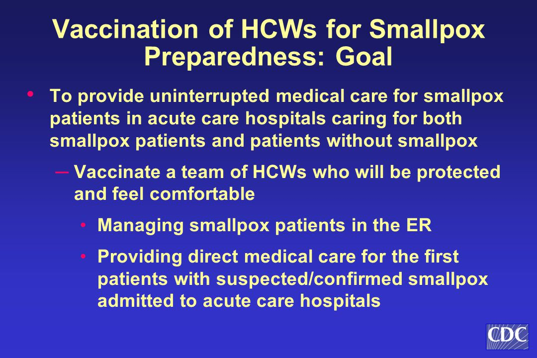 Vaccination of HCWs for Smallpox Preparedness: Goal To provide uninterrupted medical care for smallpox patients in acute care hospitals caring for both smallpox patients and patients without smallpox ─ Vaccinate a team of HCWs who will be protected and feel comfortable Managing smallpox patients in the ER Providing direct medical care for the first patients with suspected/confirmed smallpox admitted to acute care hospitals