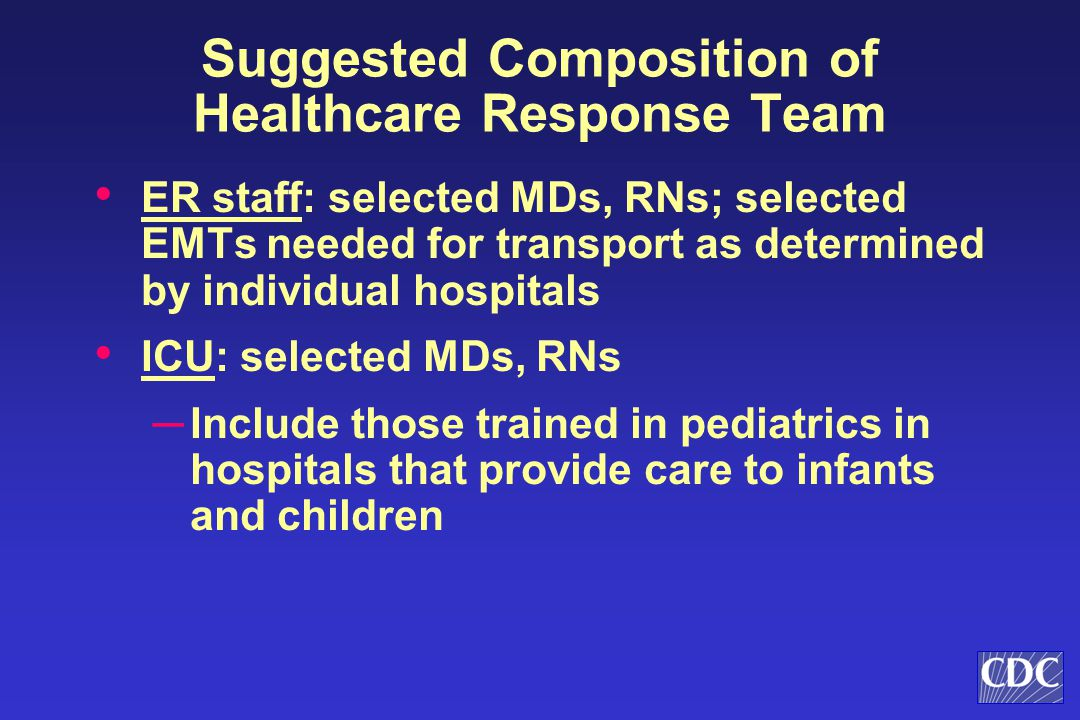 Suggested Composition of Healthcare Response Team ER staff: selected MDs, RNs; selected EMTs needed for transport as determined by individual hospitals ICU: selected MDs, RNs ─ Include those trained in pediatrics in hospitals that provide care to infants and children