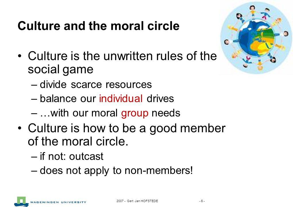 2007 - Gert Jan HOFSTEDE - 6 - Culture and the moral circle Culture is the unwritten rules of the social game –divide scarce resources –balance our individual drives –…with our moral group needs Culture is how to be a good member of the moral circle.