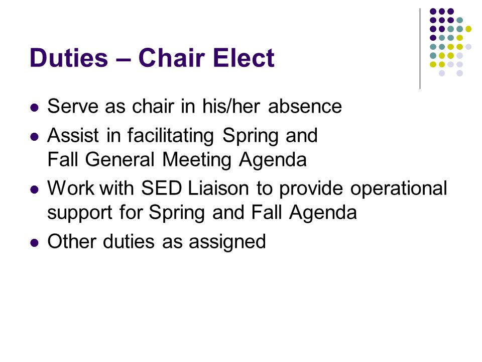 Duties – Chair Elect Serve as chair in his/her absence Assist in facilitating Spring and Fall General Meeting Agenda Work with SED Liaison to provide