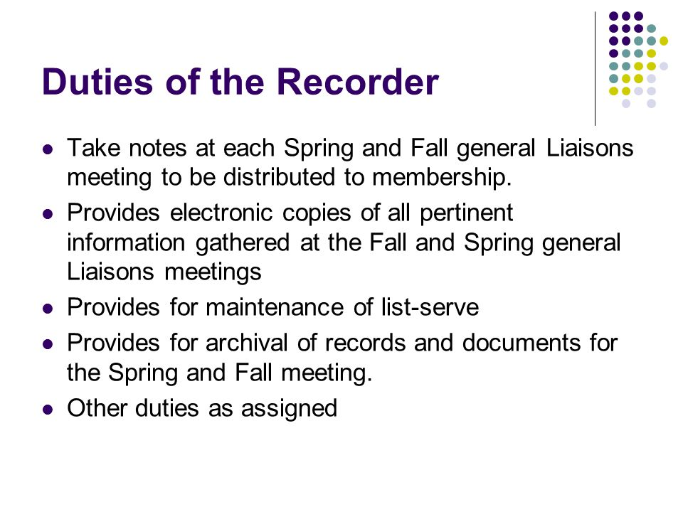 Duties of the Recorder Take notes at each Spring and Fall general Liaisons meeting to be distributed to membership. Provides electronic copies of all