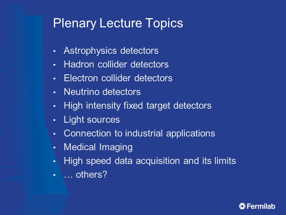 Plenary Lecture Topics Astrophysics detectors Hadron collider detectors Electron collider detectors Neutrino detectors High intensity fixed target detectors Light sources Connection to industrial applications Medical Imaging High speed data acquisition and its limits … others?