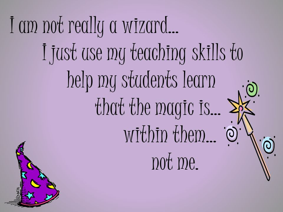 I am not really a wizard… I just use my teaching skills to help my students learn that the magic is… within them… not me.