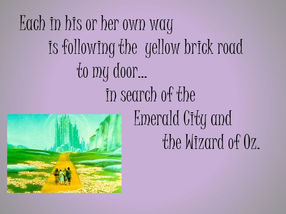 Each in his or her own way is following the yellow brick road to my door… in search of the Emerald City and the Wizard of Oz.