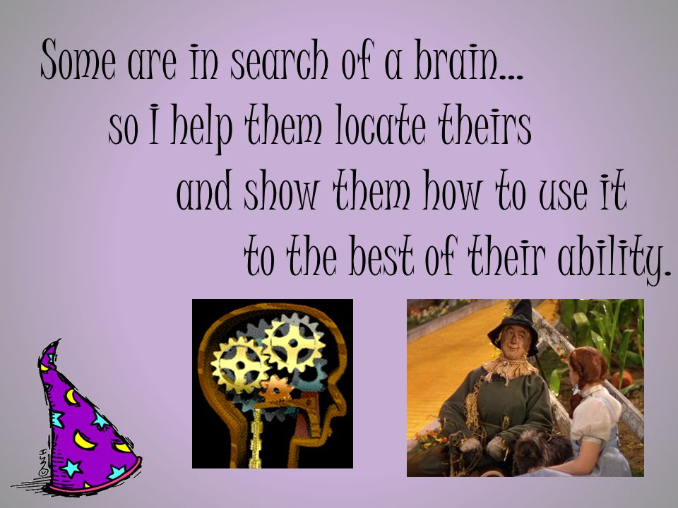 Some are in search of a brain… so I help them locate theirs and show them how to use it to the best of their ability.