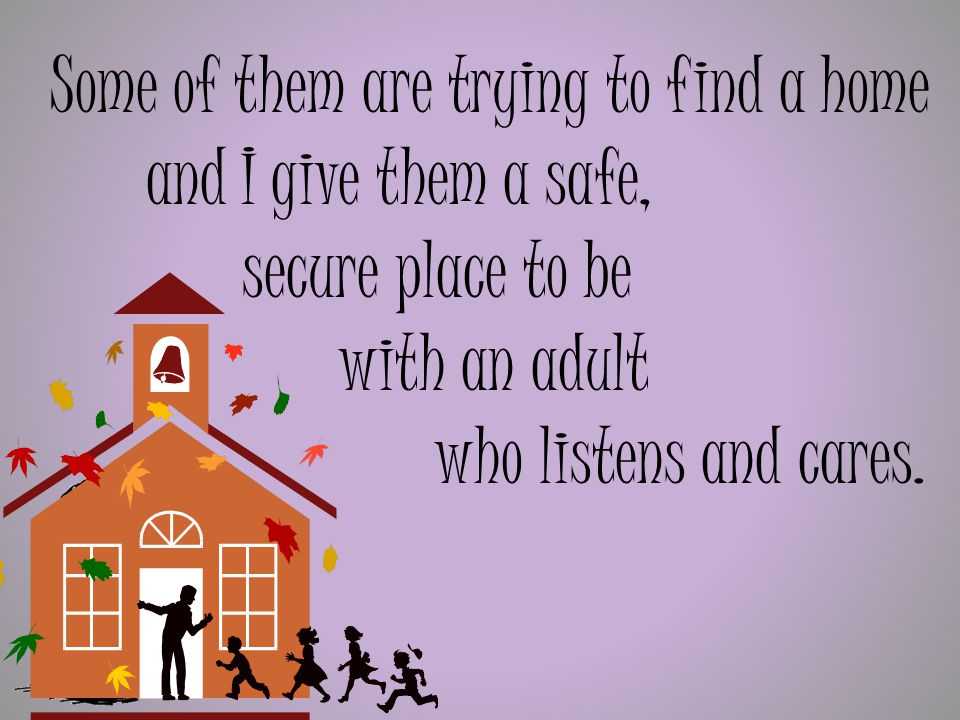 Some of them are trying to find a home and I give them a safe, secure place to be with an adult who listens and cares.