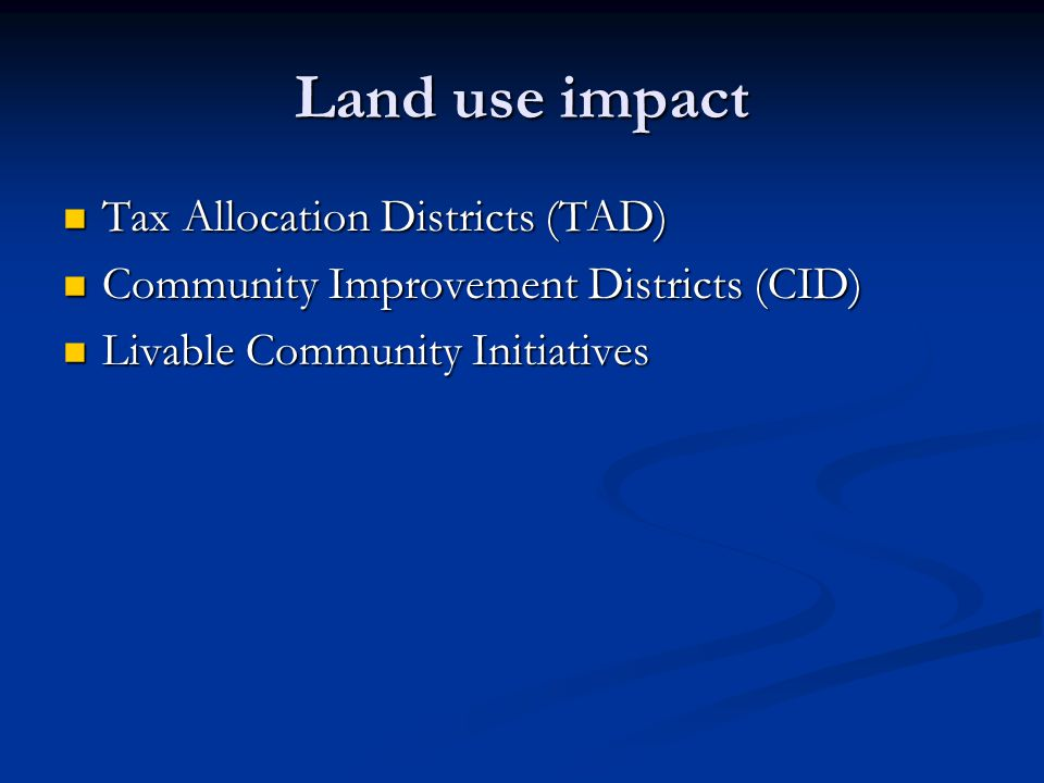 Land use impact Tax Allocation Districts (TAD) Tax Allocation Districts (TAD) Community Improvement Districts (CID) Community Improvement Districts (CID) Livable Community Initiatives Livable Community Initiatives