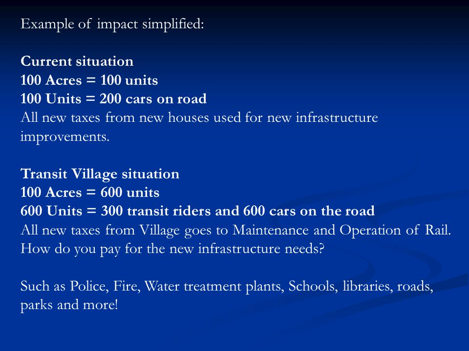 Example of impact simplified: Current situation 100 Acres = 100 units 100 Units = 200 cars on road All new taxes from new houses used for new infrastructure improvements.