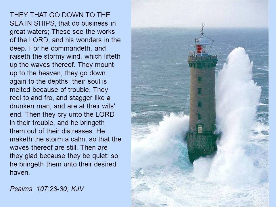THEY THAT GO DOWN TO THE SEA IN SHIPS, that do business in great waters; These see the works of the LORD, and his wonders in the deep.