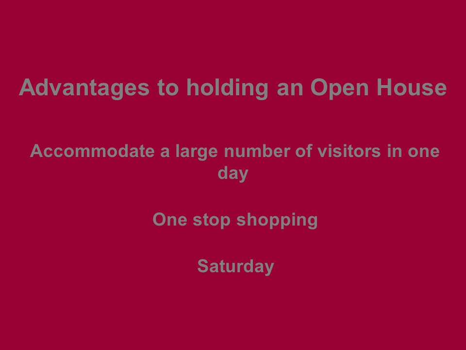 Advantages to holding an Open House Accommodate a large number of visitors in one day One stop shopping Saturday