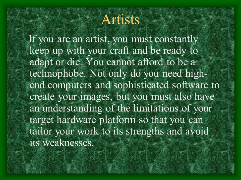 Artists If you are an artist, you must constantly keep up with your craft and be ready to adapt or die.