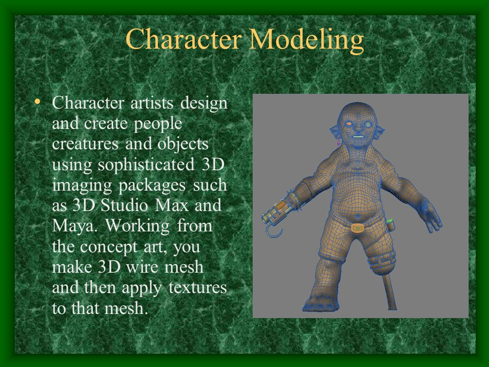 Character Modeling Character artists design and create people creatures and objects using sophisticated 3D imaging packages such as 3D Studio Max and Maya.