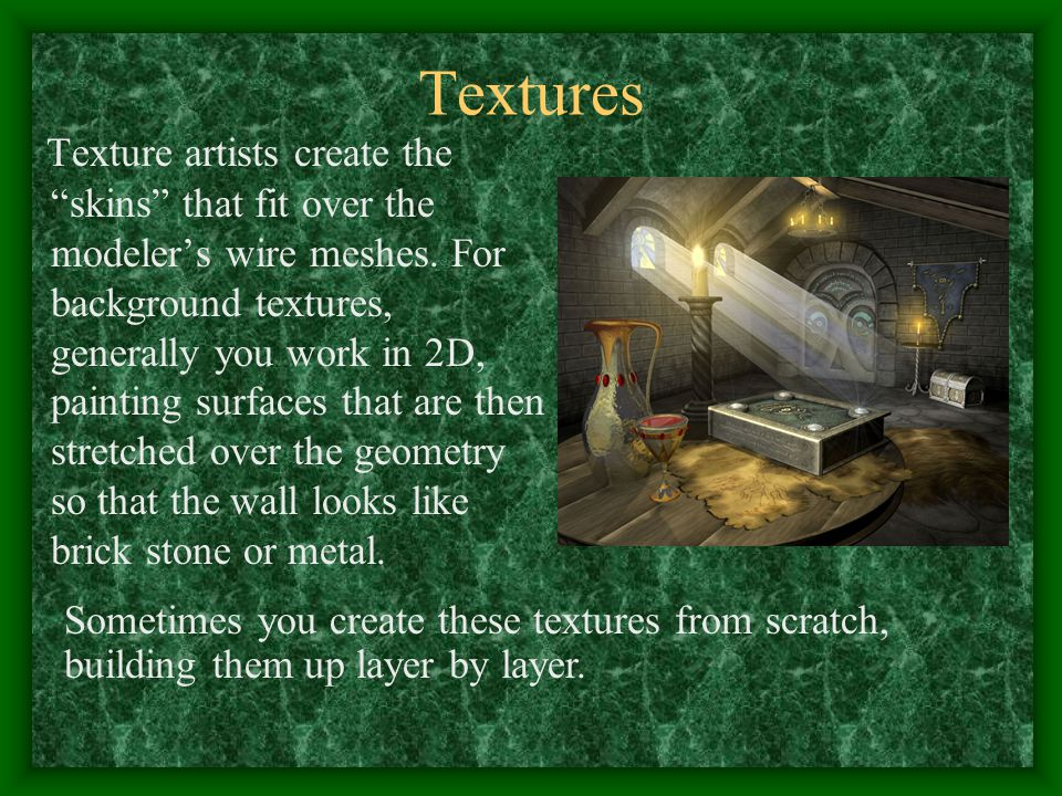 Textures Texture artists create the skins that fit over the modeler's wire meshes.