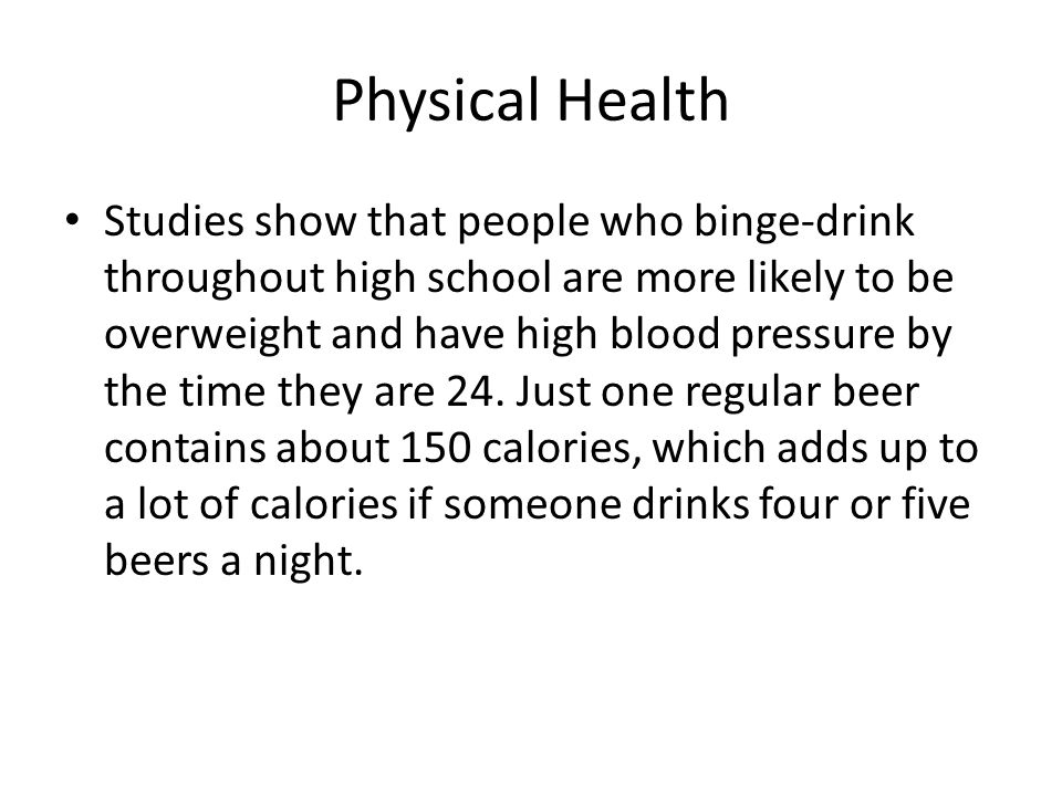 Physical Health Studies show that people who binge-drink throughout high school are more likely to be overweight and have high blood pressure by the t