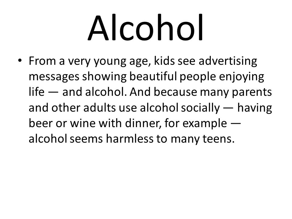 Alcohol From a very young age, kids see advertising messages showing beautiful people enjoying life — and alcohol. And because many parents and other