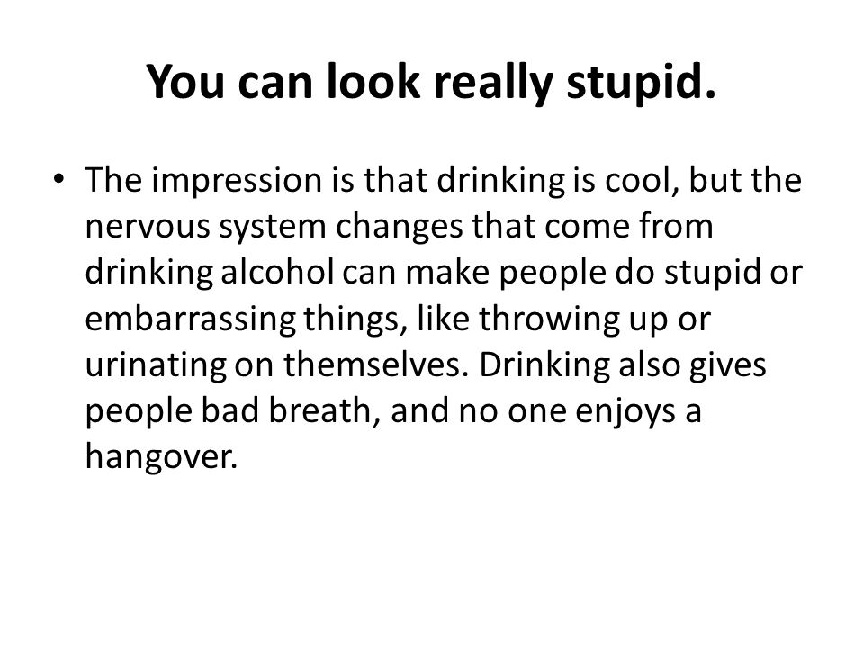 You can look really stupid. The impression is that drinking is cool, but the nervous system changes that come from drinking alcohol can make people do