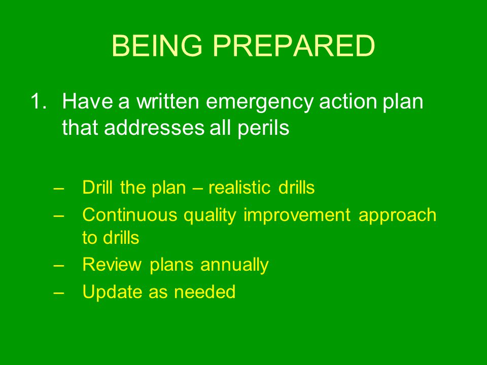 BEING PREPARED 1.Have a written emergency action plan that addresses all perils –Drill the plan – realistic drills –Continuous quality improvement app