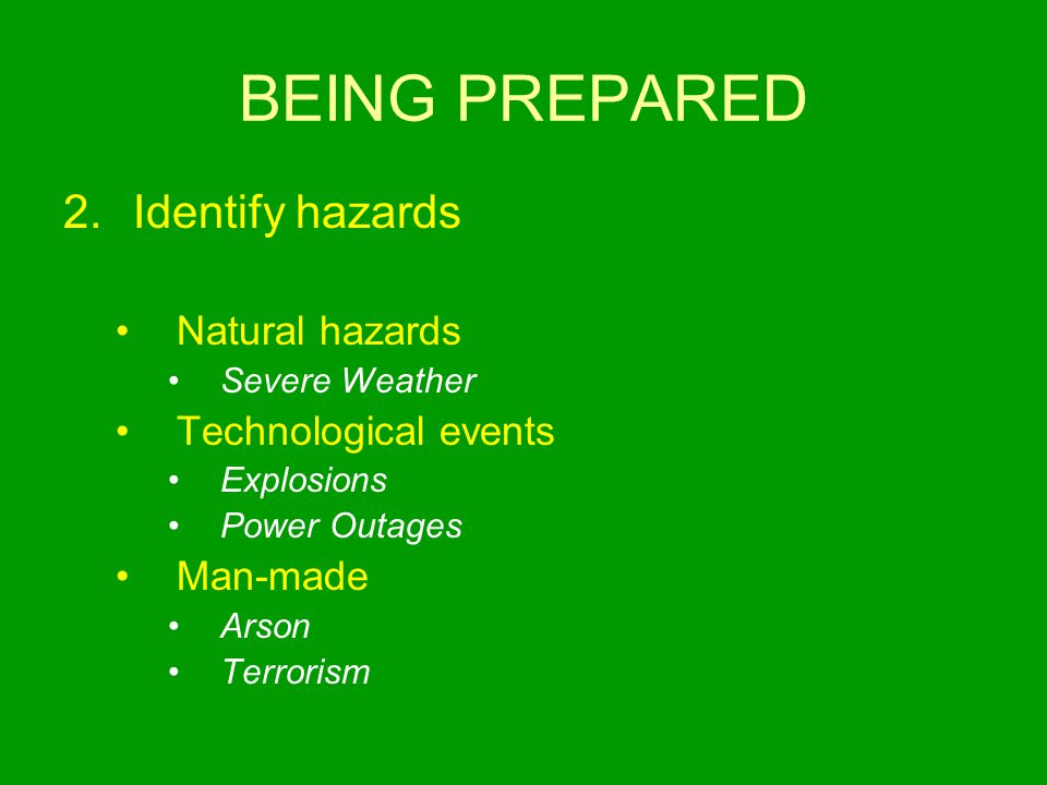 BEING PREPARED 2.Identify hazards Natural hazards Severe Weather Technological events Explosions Power Outages Man-made Arson Terrorism