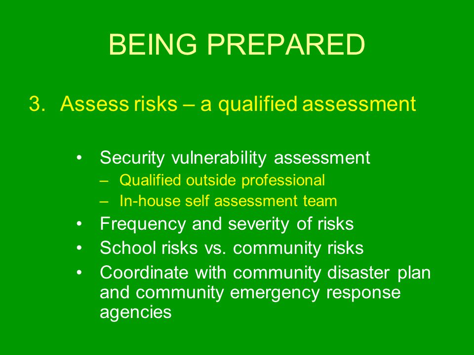BEING PREPARED 3.Assess risks – a qualified assessment Security vulnerability assessment –Qualified outside professional –In-house self assessment team Frequency and severity of risks School risks vs.