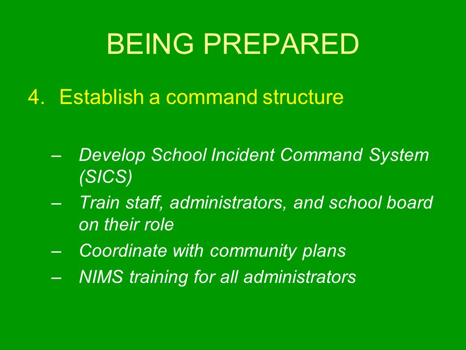 BEING PREPARED 4.Establish a command structure –Develop School Incident Command System (SICS) –Train staff, administrators, and school board on their role –Coordinate with community plans –NIMS training for all administrators