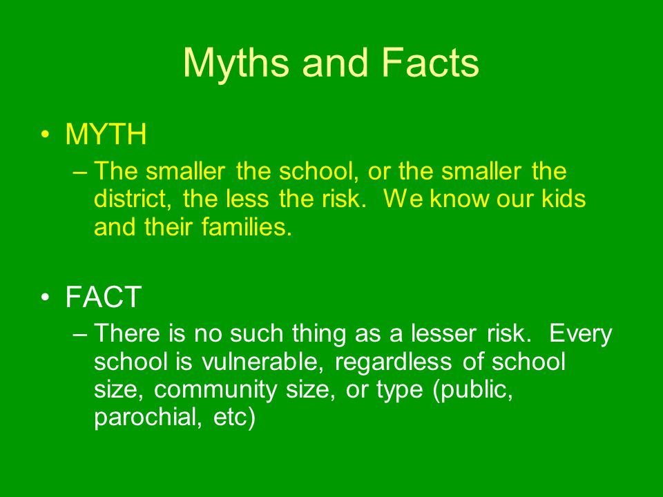Myths and Facts MYTH –The smaller the school, or the smaller the district, the less the risk. We know our kids and their families. FACT –There is no s