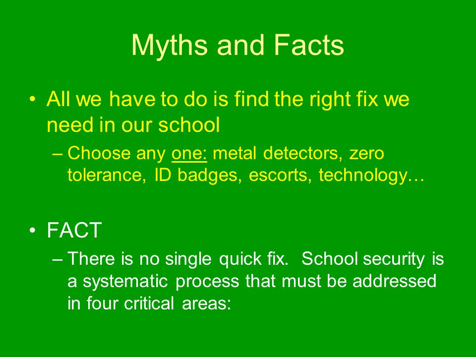 Myths and Facts All we have to do is find the right fix we need in our school –Choose any one: metal detectors, zero tolerance, ID badges, escorts, technology… FACT –There is no single quick fix.