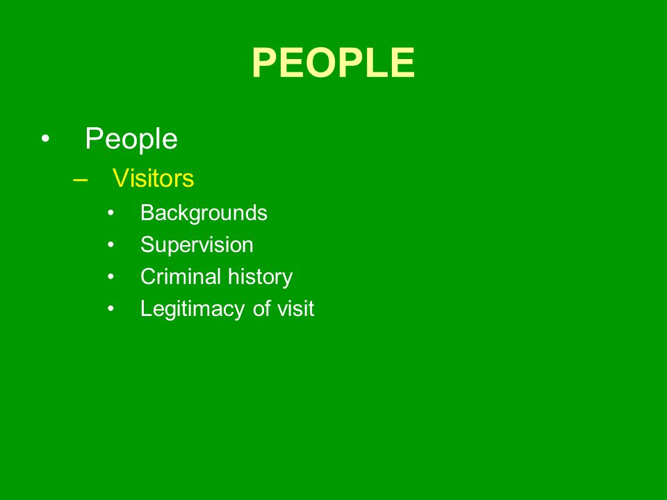 PEOPLE People –Visitors Backgrounds Supervision Criminal history Legitimacy of visit