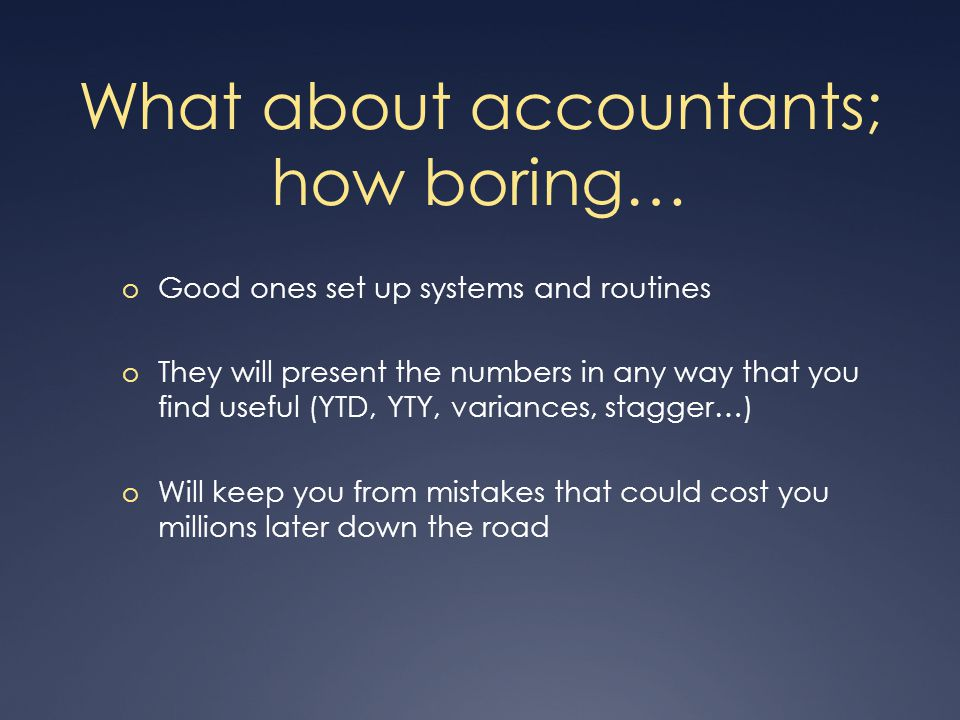 What about accountants; how boring… o Good ones set up systems and routines o They will present the numbers in any way that you find useful (YTD, YTY, variances, stagger…) o Will keep you from mistakes that could cost you millions later down the road
