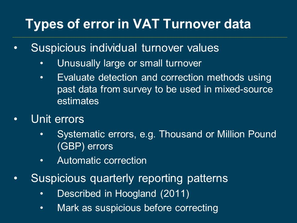 Types of error in VAT Turnover data Suspicious individual turnover values Unusually large or small turnover Evaluate detection and correction methods using past data from survey to be used in mixed-source estimates Unit errors Systematic errors, e.g.